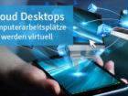 Cloud Desktops: Computerarbeitsplätze werden virtuell
